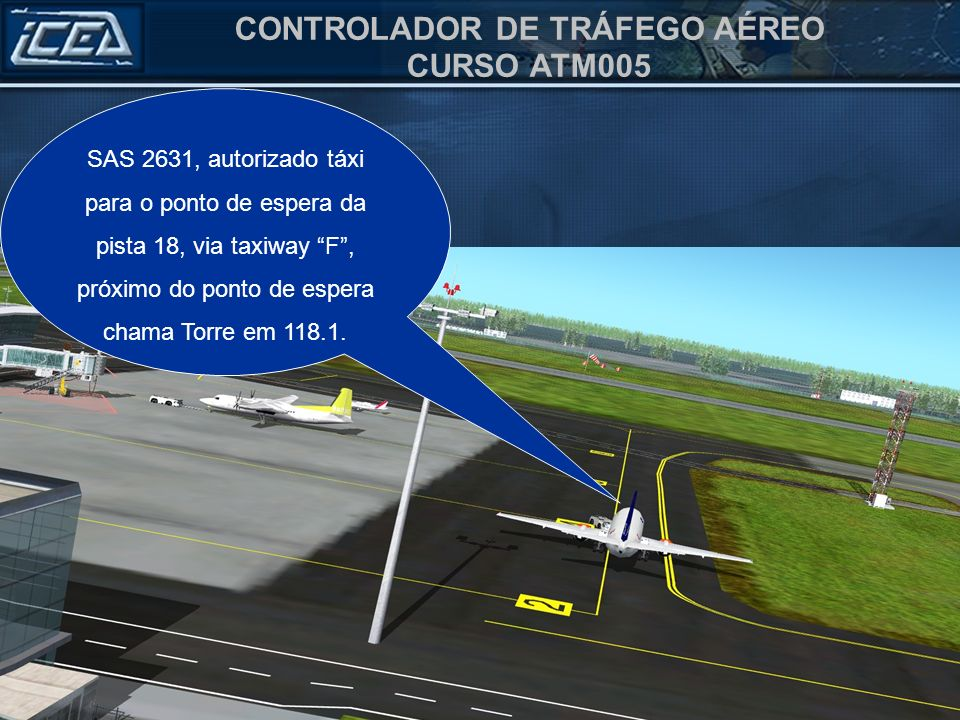 CONTROLADOR DE TRÁFEGO AÉREO CURSO ATM005 SAS 2631, autorizado táxi para o ponto de espera da pista 18, via taxiway F, próximo do ponto de espera chama Torre em 118.1.