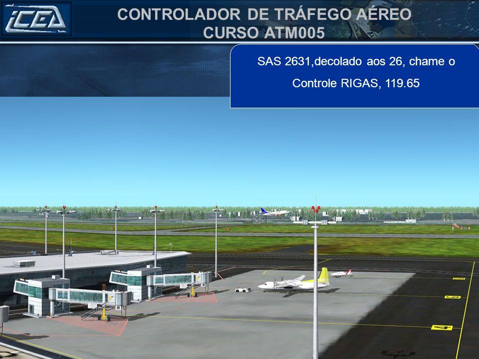CONTROLADOR DE TRÁFEGO AÉREO CURSO ATM005 SAS 2631,decolado aos 26, chame o Controle RIGAS, 119.65