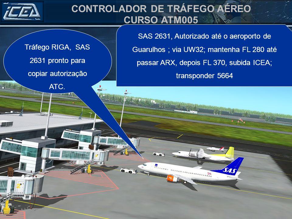 CONTROLADOR DE TRÁFEGO AÉREO CURSO ATM005 Tráfego RIGA, SAS 2631 pronto para copiar autorização ATC. RIGAS/GUARULHOS VIA UW32 MANTER FL 280 ATÉ ARAXA