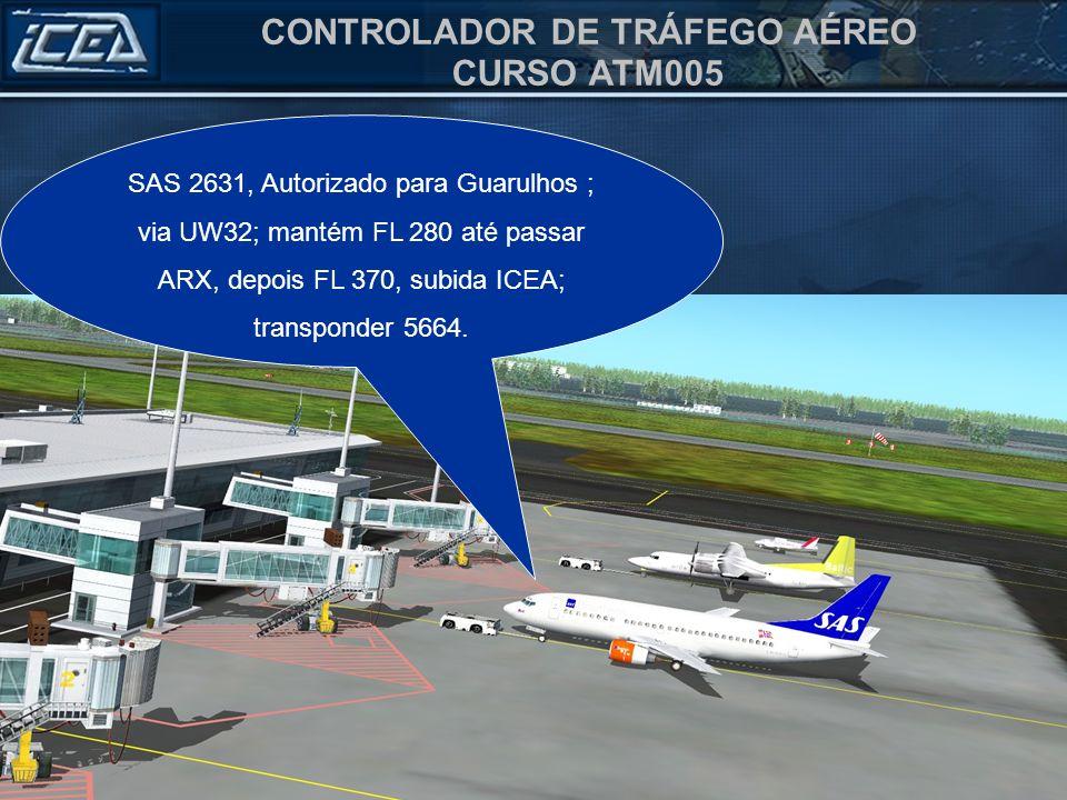 CONTROLADOR DE TRÁFEGO AÉREO CURSO ATM005 SAS 2631, Autorizado para Guarulhos ; via UW32; mantém FL 280 até passar ARX, depois FL 370, subida ICEA; transponder 5664.