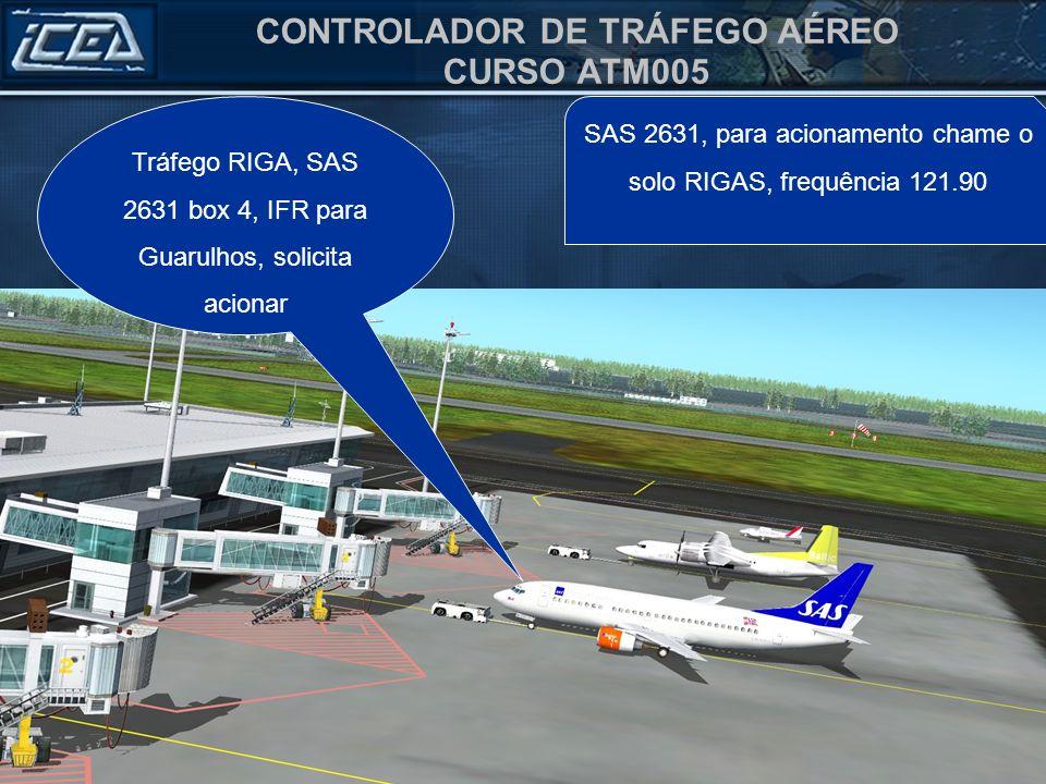 CONTROLADOR DE TRÁFEGO AÉREO CURSO ATM005 SAS 2631, para acionamento chame o solo RIGAS, frequência 121.90 Tráfego RIGA, SAS 2631 box 4, IFR para Guarulhos, solicita acionar