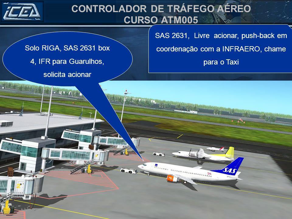 CONTROLADOR DE TRÁFEGO AÉREO CURSO ATM005 SAS 2631, Livre acionar, push-back em coordenação com a INFRAERO, chame para o Taxi Solo RIGA, SAS 2631 box 4, IFR para Guarulhos, solicita acionar