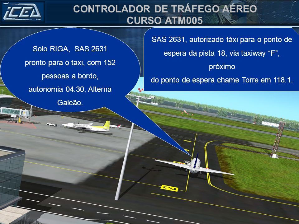 CONTROLADOR DE TRÁFEGO AÉREO CURSO ATM005 Solo RIGA, SAS 2631 pronto para o taxi, com 152 pessoas a bordo, autonomia 04:30, Alterna Galeão.