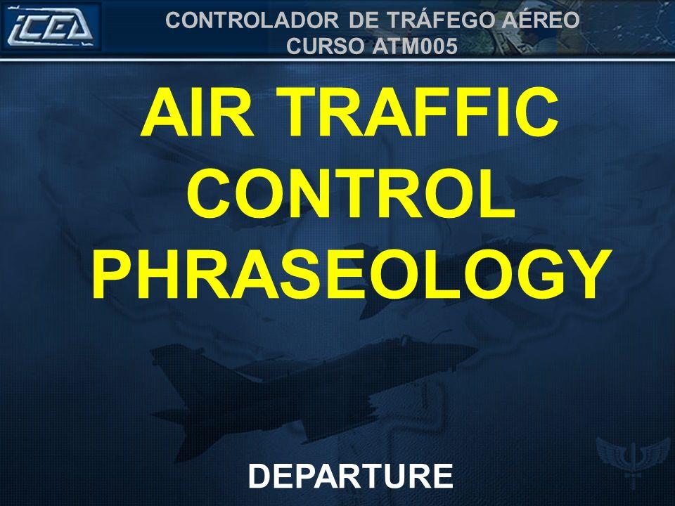 CONTROLADOR DE TRÁFEGO AÉREO CURSO ATM005 AIR TRAFFIC CONTROL PHRASEOLOGY DEPARTURE