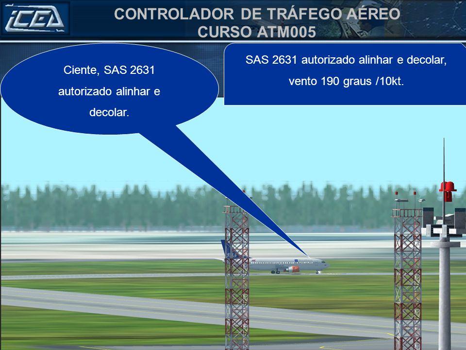 CONTROLADOR DE TRÁFEGO AÉREO CURSO ATM005 Ciente, SAS 2631 autorizado alinhar e decolar. SAS 2631 autorizado alinhar e decolar, vento 190 graus /10kt.