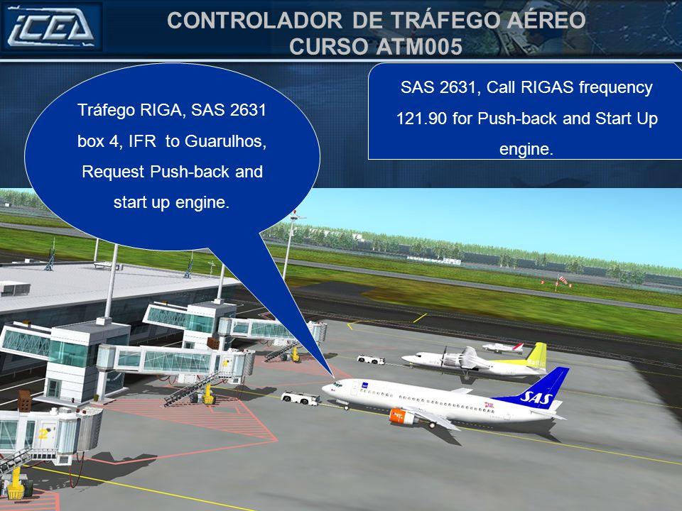 CONTROLADOR DE TRÁFEGO AÉREO CURSO ATM005 SAS 2631, Call RIGAS frequency 121.90 for Push-back and Start Up engine. Tráfego RIGA, SAS 2631 box 4, IFR t