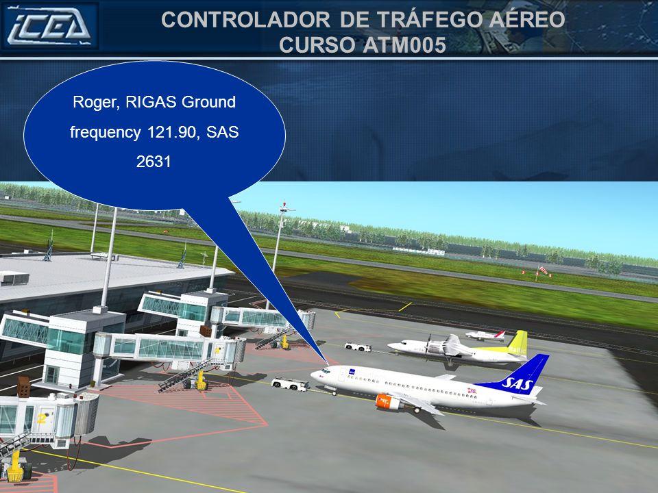 CONTROLADOR DE TRÁFEGO AÉREO CURSO ATM005 Roger, RIGAS Ground frequency 121.90, SAS 2631