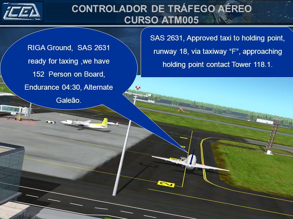 CONTROLADOR DE TRÁFEGO AÉREO CURSO ATM005 RIGA Ground, SAS 2631 ready for taxing,we have 152 Person on Board, Endurance 04:30, Alternate Galeão. SAS 2