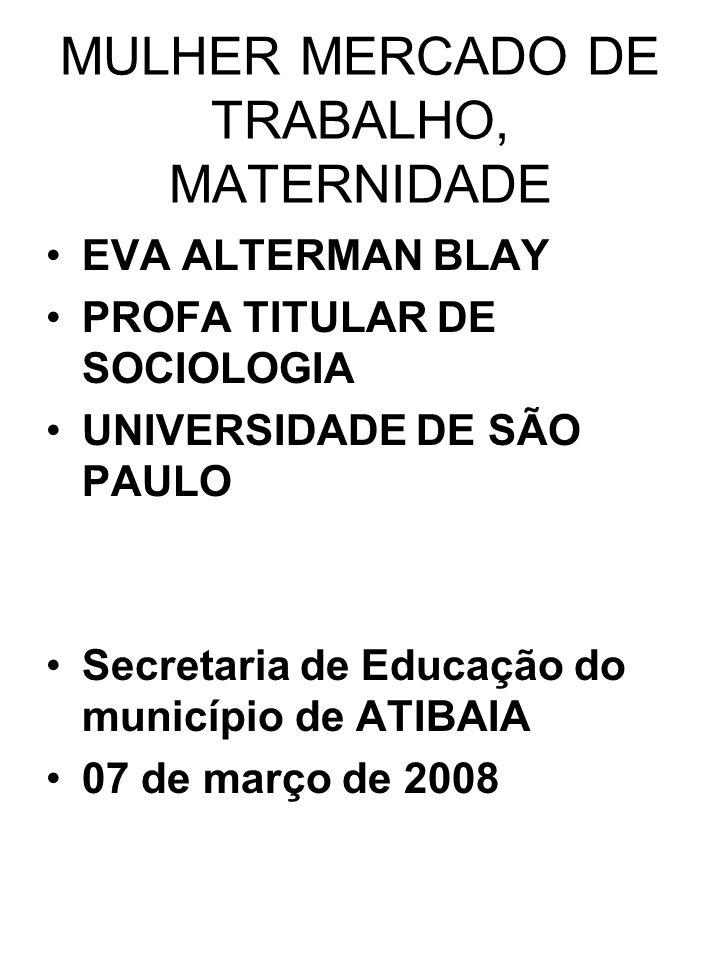 MULHER MERCADO DE TRABALHO, MATERNIDADE EVA ALTERMAN BLAY PROFA TITULAR DE SOCIOLOGIA UNIVERSIDADE DE SÃO PAULO Secretaria de Educação do município de