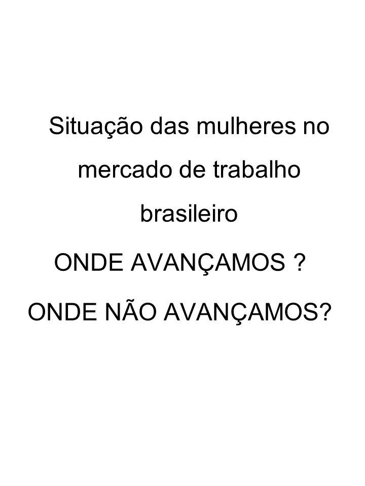 Situação das mulheres no mercado de trabalho brasileiro ONDE AVANÇAMOS ? ONDE NÃO AVANÇAMOS?