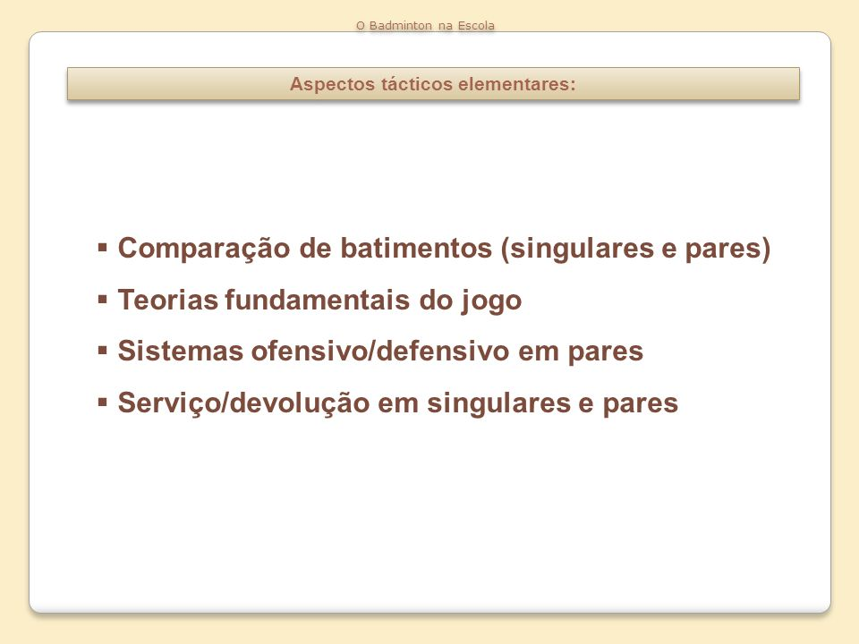 Aspectos tácticos elementares: O Badminton na Escola Comparação de batimentos (singulares e pares) Teorias fundamentais do jogo Sistemas ofensivo/defe