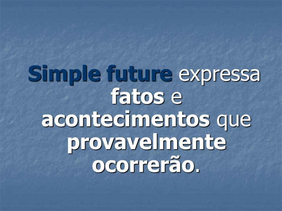 Simple future expressa fatos e acontecimentos que provavelmente ocorrerão. Simple future expressa fatos e acontecimentos que provavelmente ocorrerão.