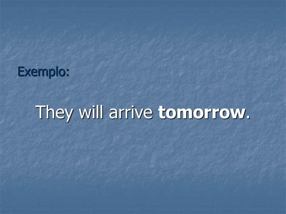 Exemplo: They will arrive tomorrow.