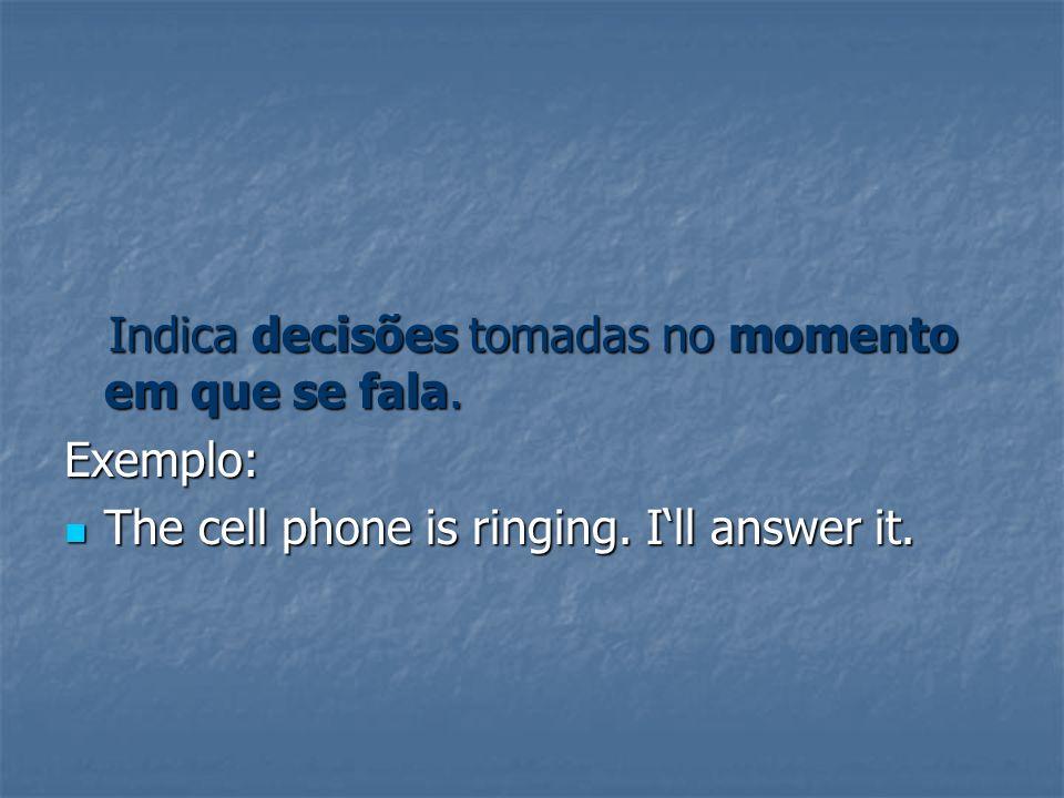 Indica decisões tomadas no momento em que se fala. Indica decisões tomadas no momento em que se fala.Exemplo: The cell phone is ringing. Ill answer it