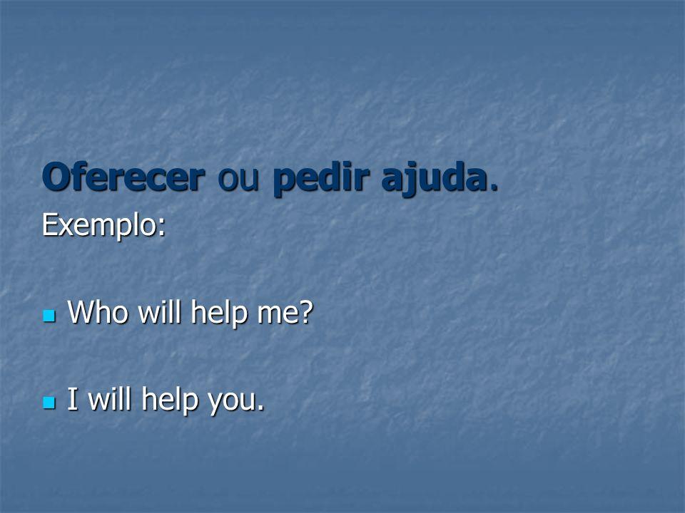 Oferecer ou pedir ajuda. Exemplo: Who will help me? Who will help me? I will help you. I will help you.
