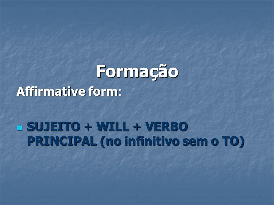Formação Affirmative form: SUJEITO + WILL + VERBO PRINCIPAL (no infinitivo sem o TO) SUJEITO + WILL + VERBO PRINCIPAL (no infinitivo sem o TO)