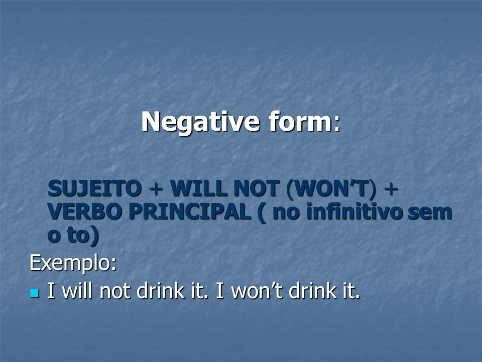 Negative form: SUJEITO + WILL NOT (WONT) + VERBO PRINCIPAL ( no infinitivo sem o to) SUJEITO + WILL NOT (WONT) + VERBO PRINCIPAL ( no infinitivo sem o to)Exemplo: I will not drink it.
