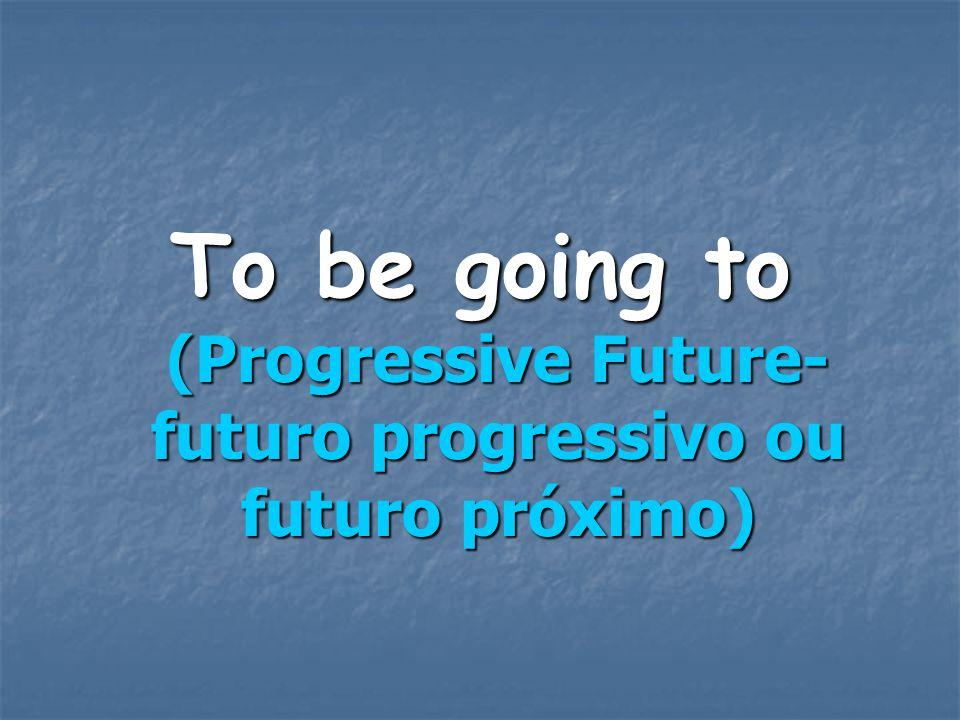 To be going to (Progressive Future- futuro progressivo ou futuro próximo)
