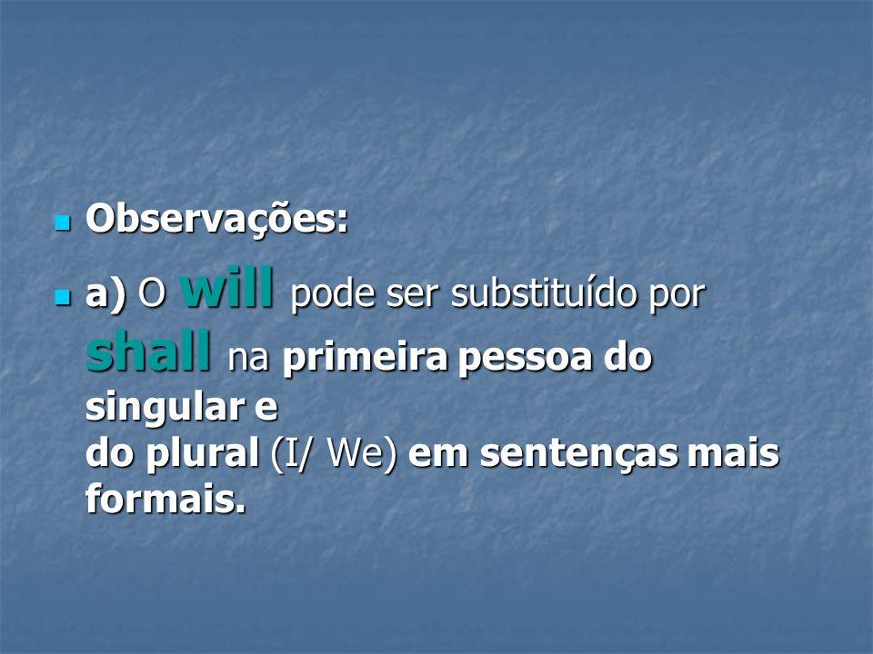 Observações: Observações: a) O will pode ser substituído por shall na primeira pessoa do singular e do plural (I/ We) em sentenças mais formais. a) O
