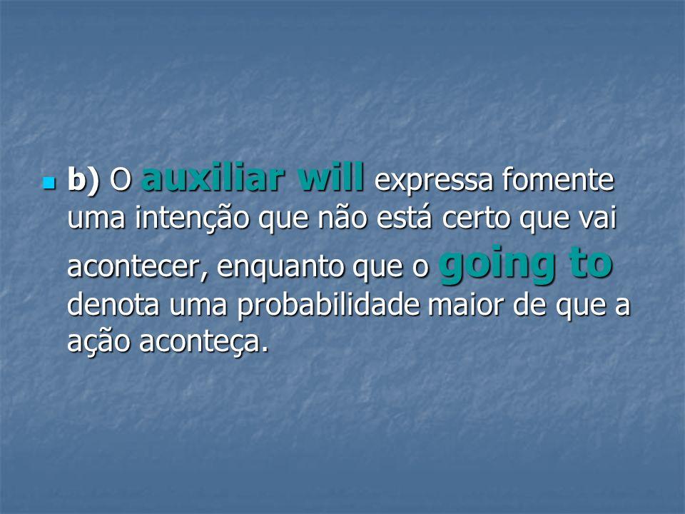 b) O auxiliar will expressa fomente uma intenção que não está certo que vai acontecer, enquanto que o going to denota uma probabilidade maior de que a