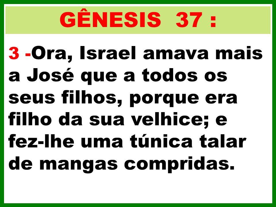 GÊNESIS 37 : 3 - Ora, Israel amava mais a José que a todos os seus filhos, porque era filho da sua velhice; e fez-lhe uma túnica talar de mangas compr