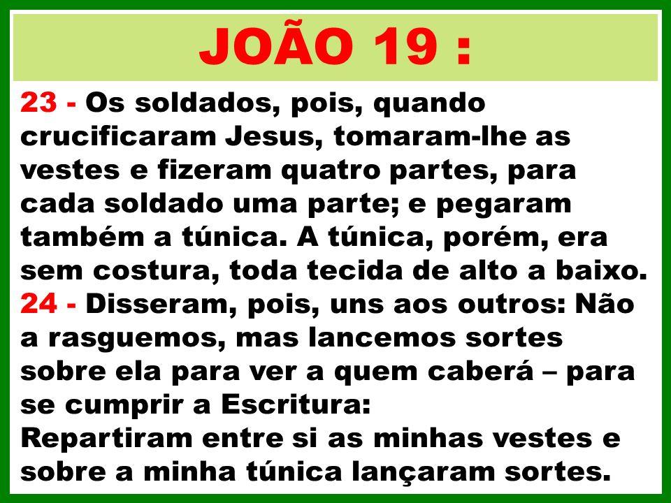 JOÃO 19 : 23 - Os soldados, pois, quando crucificaram Jesus, tomaram-lhe as vestes e fizeram quatro partes, para cada soldado uma parte; e pegaram tam