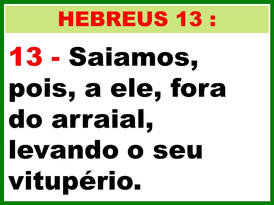 HEBREUS 13 : 13 - Saiamos, pois, a ele, fora do arraial, levando o seu vitupério.