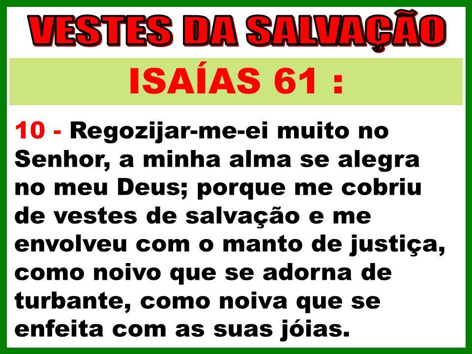 ISAÍAS 61 : 10 - Regozijar-me-ei muito no Senhor, a minha alma se alegra no meu Deus; porque me cobriu de vestes de salvação e me envolveu com o manto