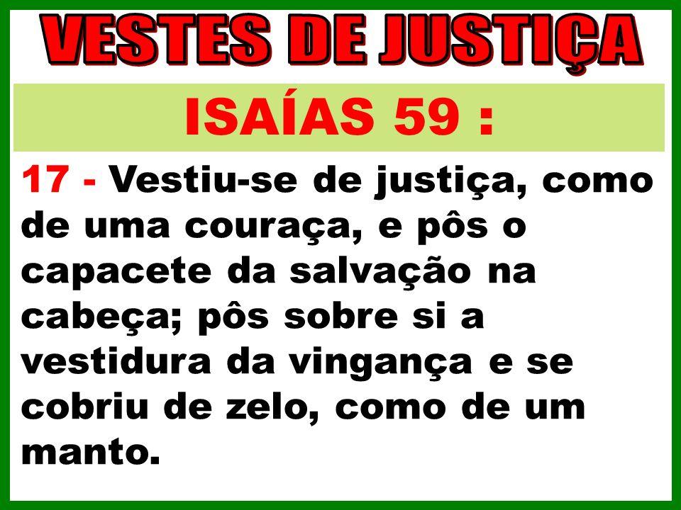 ISAÍAS 59 : 17 - Vestiu-se de justiça, como de uma couraça, e pôs o capacete da salvação na cabeça; pôs sobre si a vestidura da vingança e se cobriu d