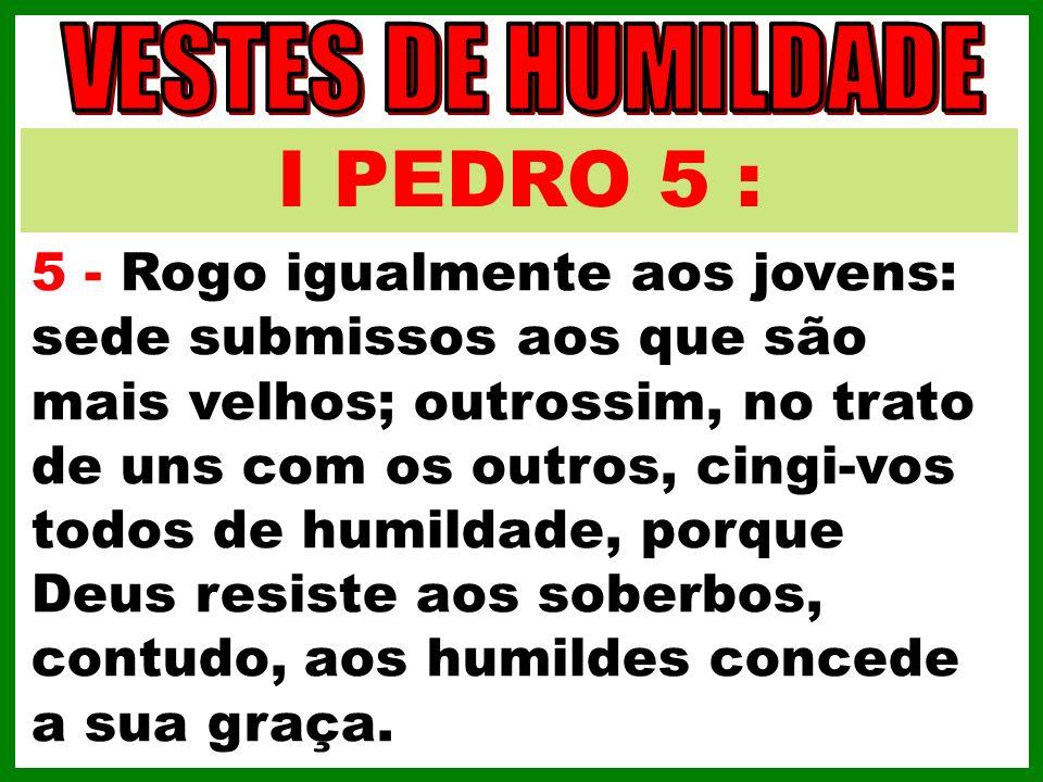 I PEDRO 5 : 5 - Rogo igualmente aos jovens: sede submissos aos que são mais velhos; outrossim, no trato de uns com os outros, cingi-vos todos de humil