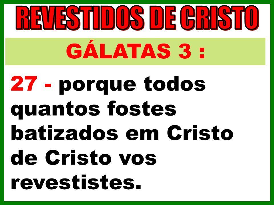 GÁLATAS 3 : 27 - porque todos quantos fostes batizados em Cristo de Cristo vos revestistes.