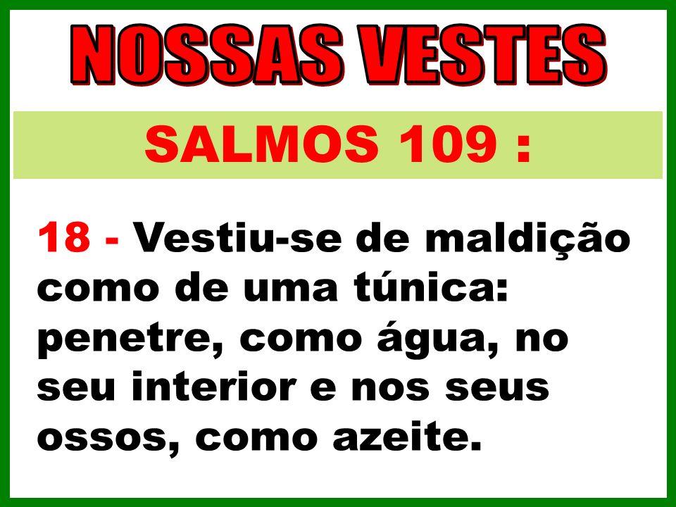 SALMOS 109 : 18 - Vestiu-se de maldição como de uma túnica: penetre, como água, no seu interior e nos seus ossos, como azeite.