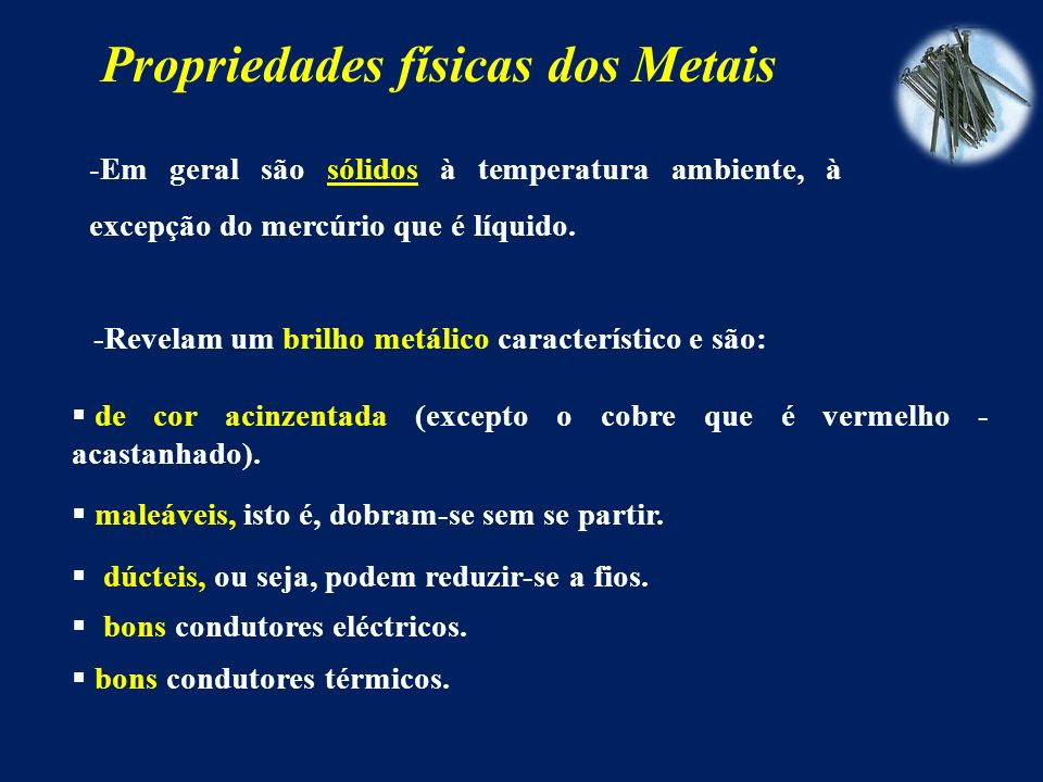 Propriedades físicas dos Metais -Em geral são sólidos à temperatura ambiente, à excepção do mercúrio que é líquido.