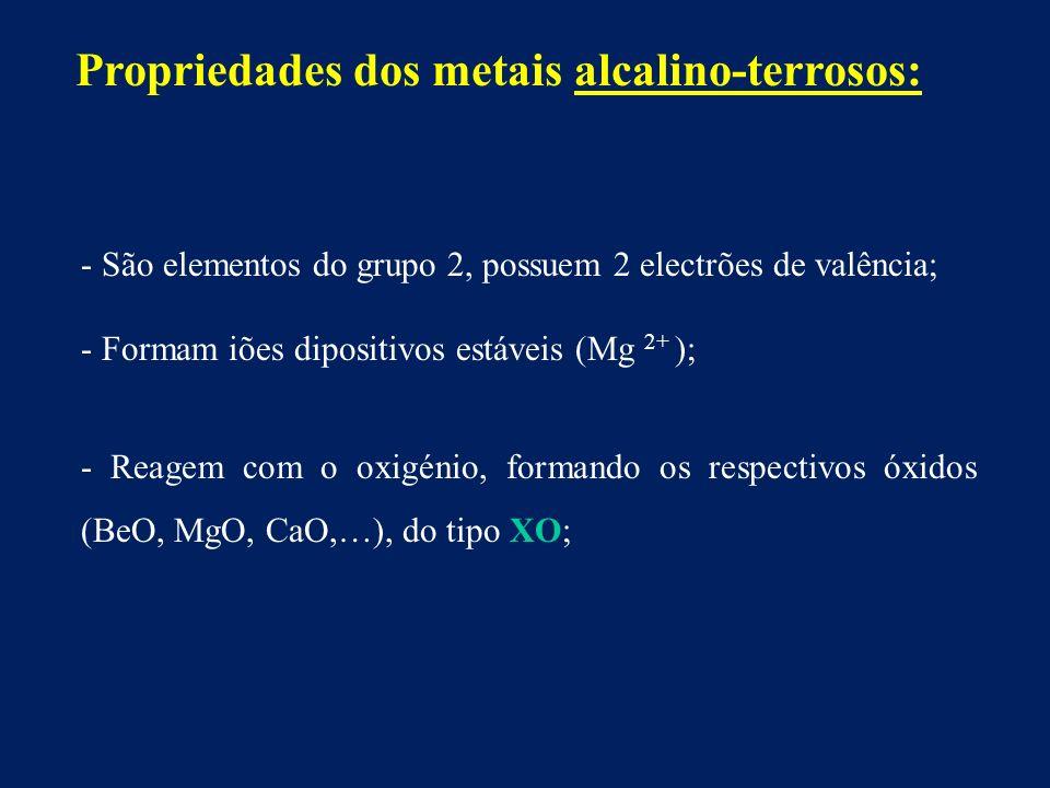 - São elementos do grupo 2, possuem 2 electrões de valência; - Formam iões dipositivos estáveis (Mg 2+ ); - Reagem com o oxigénio, formando os respectivos óxidos (BeO, MgO, CaO,…), do tipo XO; Propriedades dos metais alcalino-terrosos: