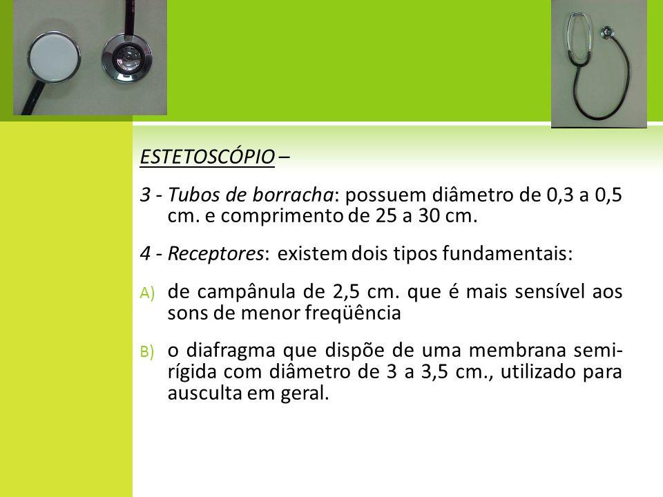ESTETOSCÓPIO – 3 - Tubos de borracha: possuem diâmetro de 0,3 a 0,5 cm. e comprimento de 25 a 30 cm. 4 - Receptores: existem dois tipos fundamentais: