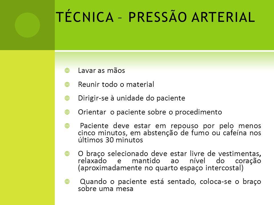 TÉCNICA – PRESSÃO ARTERIAL Lavar as mãos Reunir todo o material Dirigir-se à unidade do paciente Orientar o paciente sobre o procedimento Paciente dev