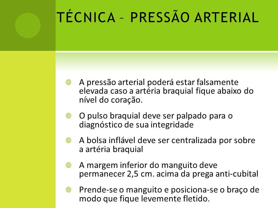 TÉCNICA – PRESSÃO ARTERIAL A pressão arterial poderá estar falsamente elevada caso a artéria braquial fique abaixo do nível do coração. O pulso braqui