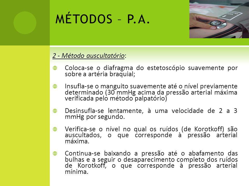 MÉTODOS – P.A. 2 - Método auscultatório: Coloca-se o diafragma do estetoscópio suavemente por sobre a artéria braquial; Insufla-se o manguito suavemen