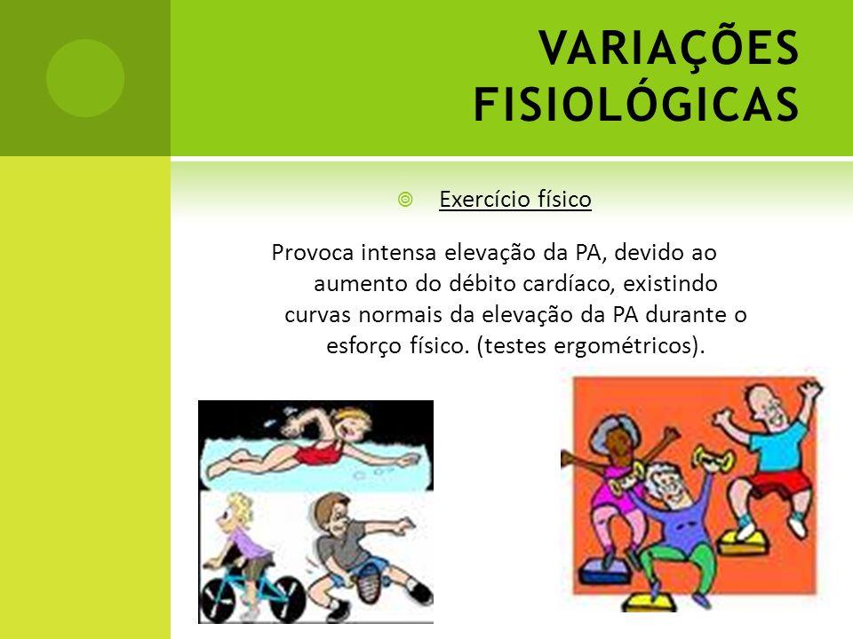 VARIAÇÕES FISIOLÓGICAS Exercício físico Provoca intensa elevação da PA, devido ao aumento do débito cardíaco, existindo curvas normais da elevação da