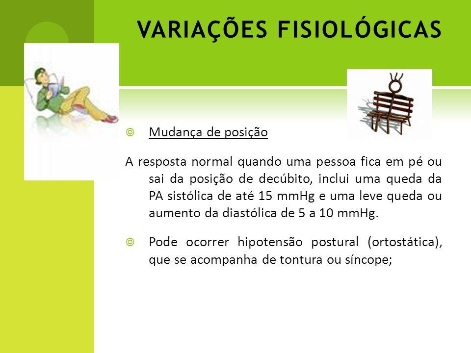 VARIAÇÕES FISIOLÓGICAS Mudança de posição A resposta normal quando uma pessoa fica em pé ou sai da posição de decúbito, inclui uma queda da PA sistóli