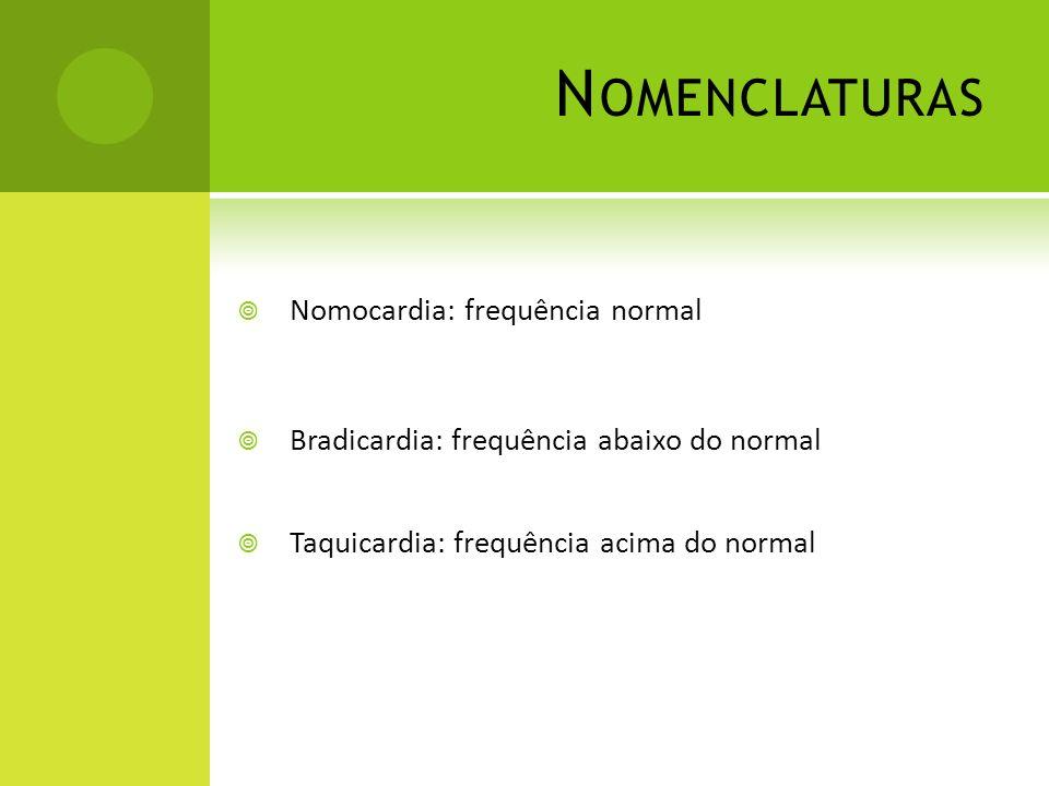 N OMENCLATURAS Nomocardia: frequência normal Bradicardia: frequência abaixo do normal Taquicardia: frequência acima do normal