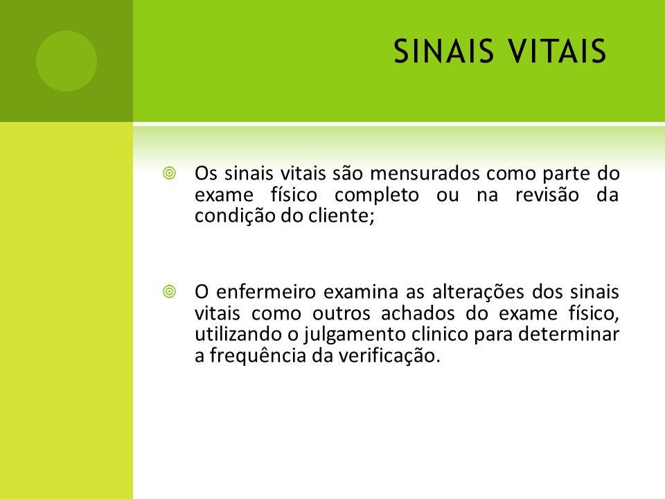 SINAIS VITAIS Os sinais vitais são mensurados como parte do exame físico completo ou na revisão da condição do cliente; O enfermeiro examina as altera