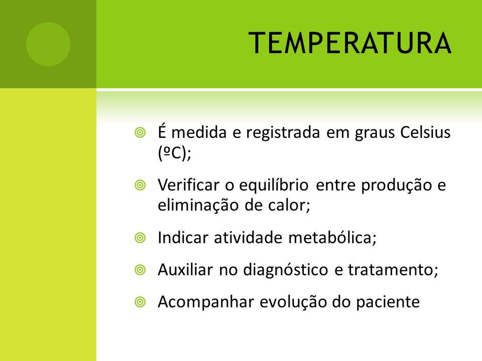 TEMPERATURA É medida e registrada em graus Celsius (ºC); Verificar o equilíbrio entre produção e eliminação de calor; Indicar atividade metabólica; Au