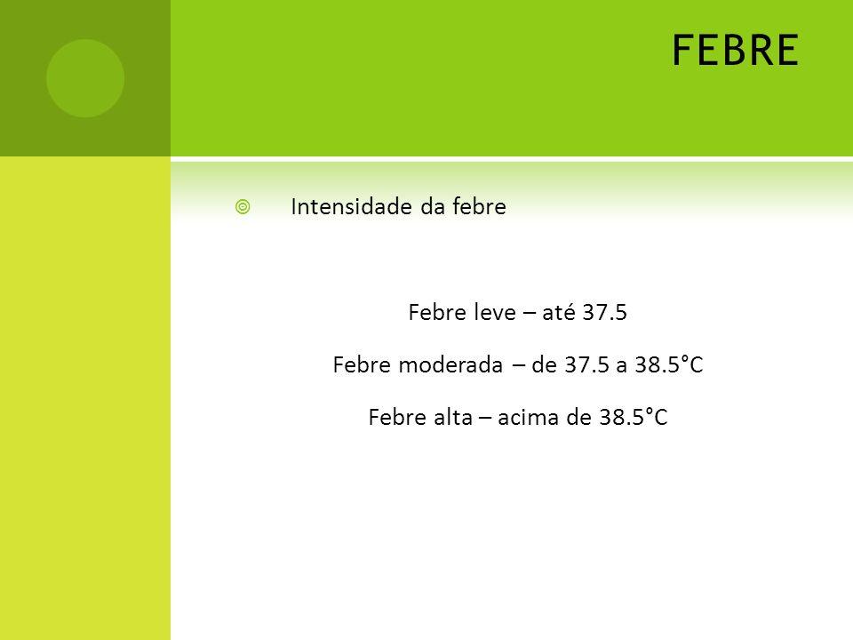 FEBRE Intensidade da febre Febre leve – até 37.5 Febre moderada – de 37.5 a 38.5°C Febre alta – acima de 38.5°C