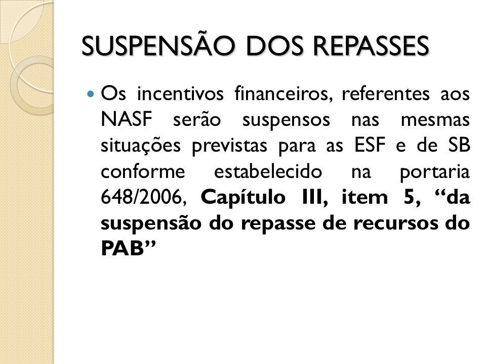 SUSPENSÃO DOS REPASSES Os incentivos financeiros, referentes aos NASF serão suspensos nas mesmas situações previstas para as ESF e de SB conforme esta