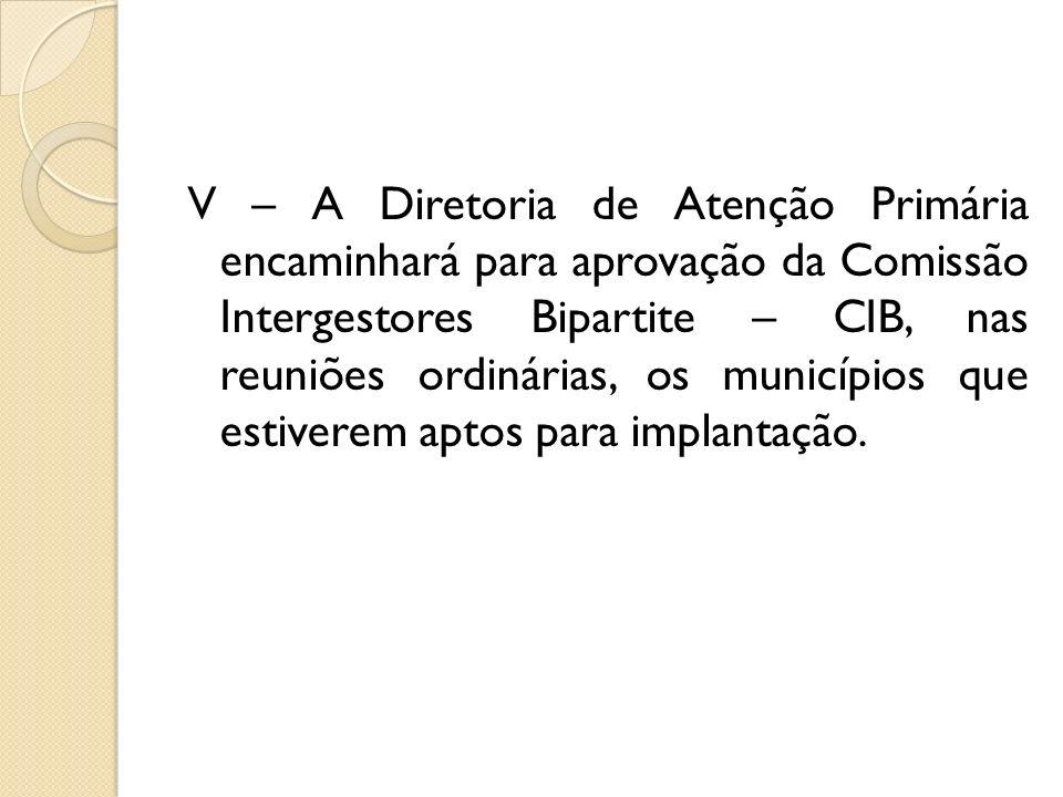 V – A Diretoria de Atenção Primária encaminhará para aprovação da Comissão Intergestores Bipartite – CIB, nas reuniões ordinárias, os municípios que e