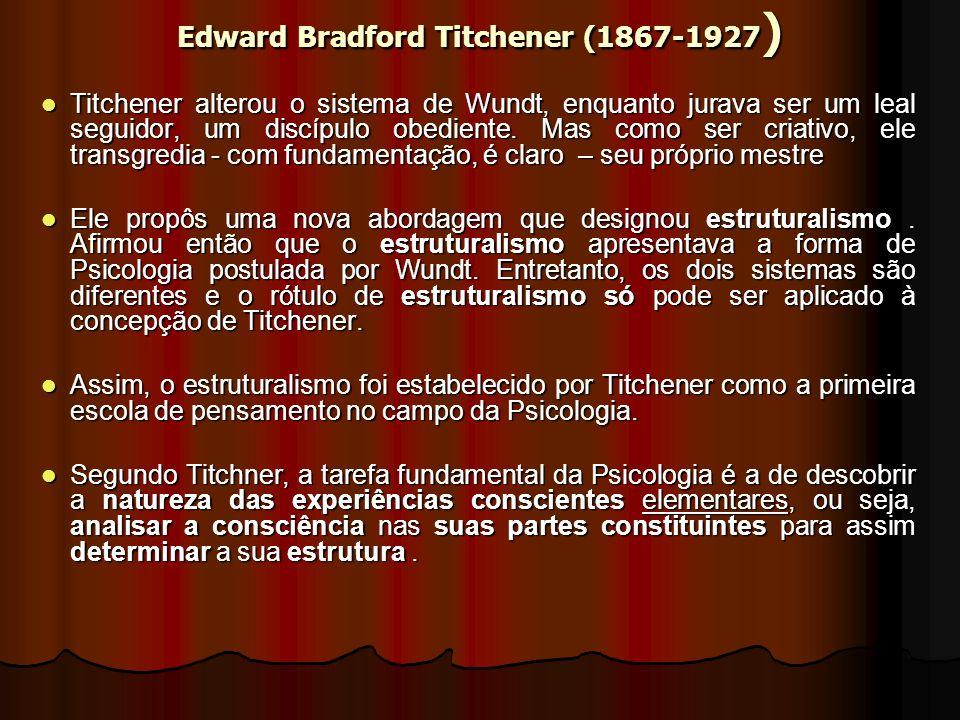 Edward Bradford Titchener (1867-1927 ) Titchener alterou o sistema de Wundt, enquanto jurava ser um leal seguidor, um discípulo obediente.