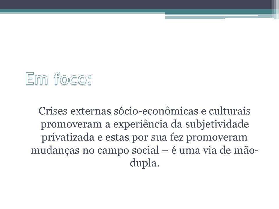 Crises externas sócio-econômicas e culturais promoveram a experiência da subjetividade privatizada e estas por sua fez promoveram mudanças no campo so