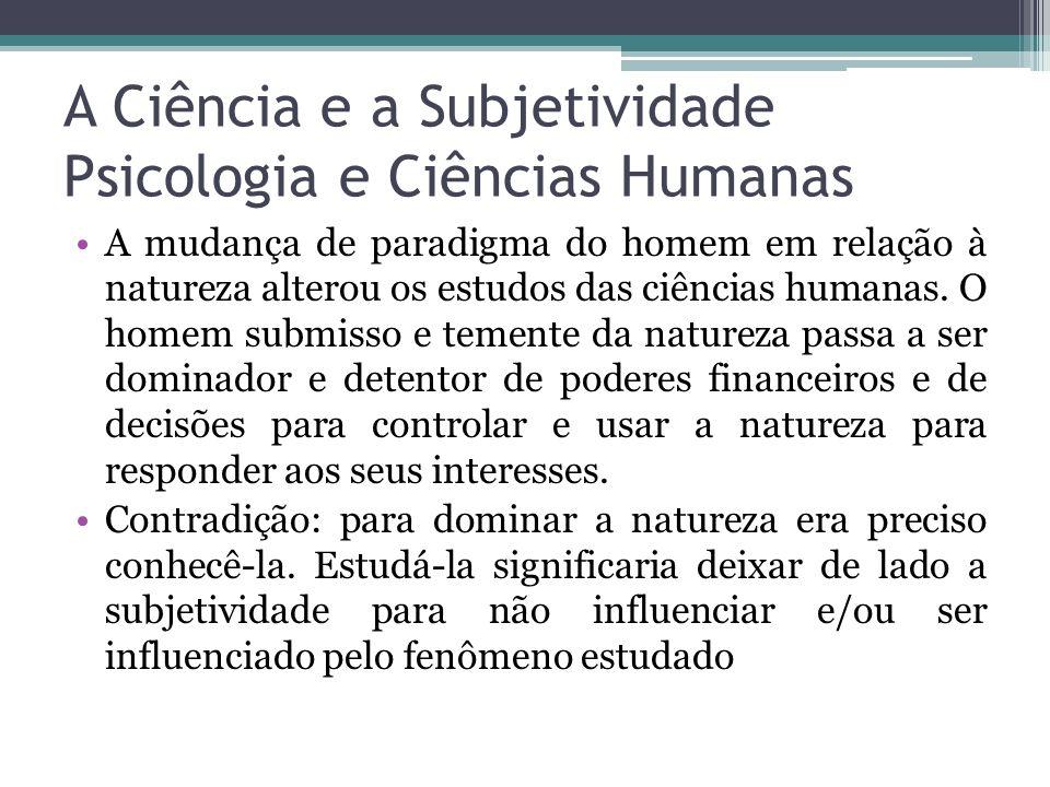 A Ciência e a Subjetividade Psicologia e Ciências Humanas A mudança de paradigma do homem em relação à natureza alterou os estudos das ciências humana