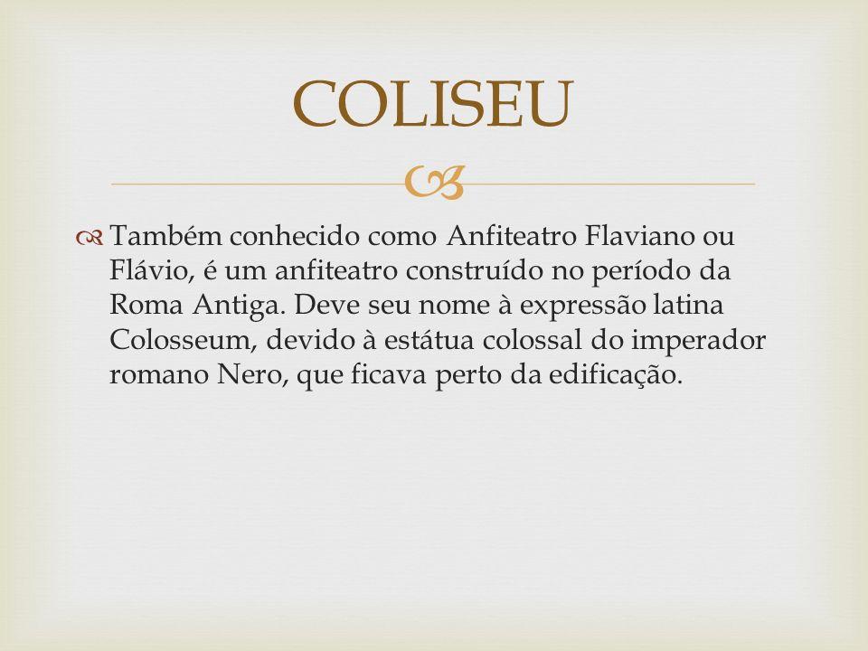 Também conhecido como Anfiteatro Flaviano ou Flávio, é um anfiteatro construído no período da Roma Antiga. Deve seu nome à expressão latina Colosseum,
